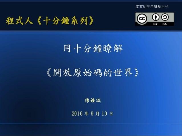 用十分鐘瞭解 《開放原始碼的世界》 陳鍾誠 2016 年 9 月 10 日 程式人《十分鐘系列》程式人《十分鐘系列》 本文衍生自維基百科