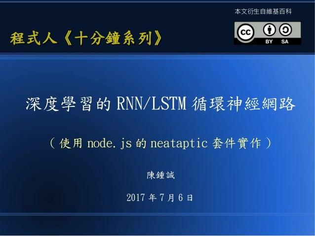 深度學習的 RNN/LSTM 循環神經網路 ( 使用 node.js 的 neataptic 套件實作 ) 陳鍾誠 2017 年 7 月 6 日 程式人《十分鐘系列》程式人《十分鐘系列》 本文衍生自維基百科
