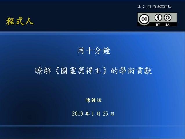 用十分鐘 瞭解《圖靈獎得主》的學術貢獻 陳鍾誠 2016 年 1 月 25 日 程式人程式人 本文衍生自維基百科