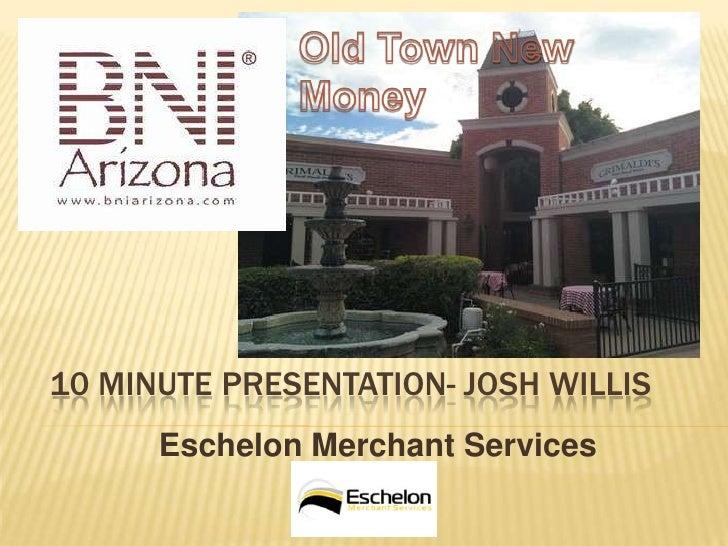 10 MINUTE PRESENTATION- JOSH WILLIS      Eschelon Merchant Services