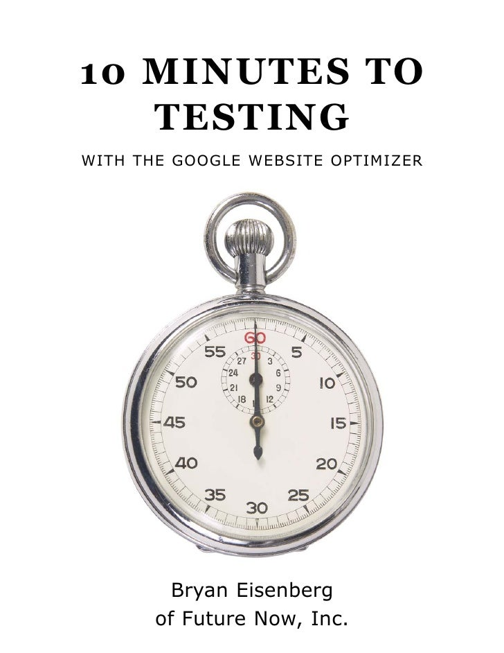 10 MINUTES TO    TESTING WITH THE GOOGLE WEBSITE OPTIMIZER              Bryan Eisenberg        of Future Now, Inc.