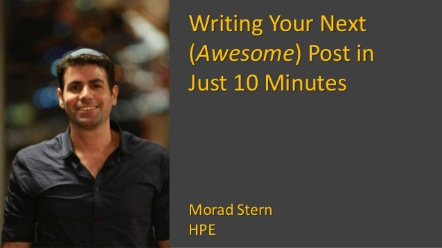 Writing Your Next (Awesome) Post in Just 10 Minutes Morad Stern HPE