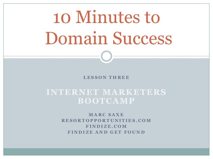 10 Minutes toDomain Success       LESSON THREEINTERNET MARKETERS     BOOTCAMP         MARC SAXE  RESORTOPPORTUNITIES.COM  ...