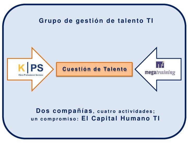 Grupo de gestión de talento TI             C u e s t i ó n d e Ta l e n t o      Dos compañías, cuatro actividades; un com...