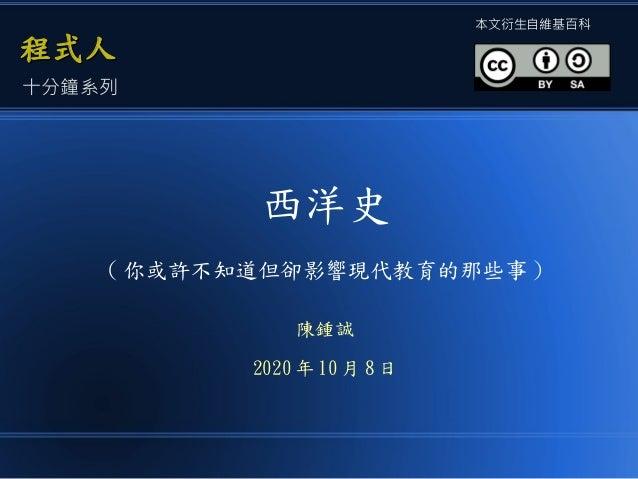 西洋史 ( 你或許不知道但卻影響現代教育的那些事 ) 陳鍾誠 2020 年 10 月 8 日 程式人程式人 本文衍生自維基百科 十分鐘系列