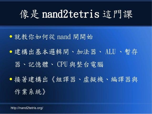 像是 nand2tetris 這門課 ● 就教你如何從 nand 閘開始 ● 建構出基本邏輯閘、加法器、 ALU 、暫存 器、記憶體、 CPU 與整台電腦 ● 接著建構出《組譯器、虛擬機、編譯器與 作業系統》 http://nand2tetri...