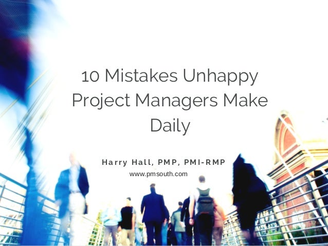 10 Mistakes Unhappy Project Managers Make Daily H a r r y H a l l , P M P , P M I - R M P www.pmsouth.com