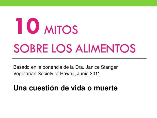 10 MITOS SOBRE LOS ALIMENTOS Basado en la ponencia de la Dra. Janice Stanger Vegetarian Society of Hawaii, Junio 2011 Una ...