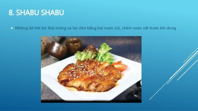8. SHABU SHABU  Những lát thịt bò thái mỏng và hơ chín bằng hơi nước sôi, chấm nước sốt trước khi dung