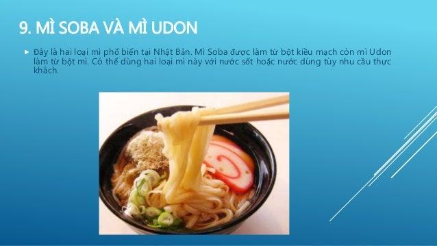 9. MÌ SOBA VÀ MÌ UDON  Đây là hai loại mì phổ biến tại Nhật Bản. Mì Soba được làm từ bột kiều mạch còn mì Udon làm từ bột...