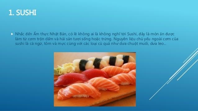 1. SUSHI  Nhắc đến Ẩm thực Nhật Bản, có lẽ không ai là không nghĩ tới Sushi, đây là món ăn được làm từ cơm trộn dấm và hả...