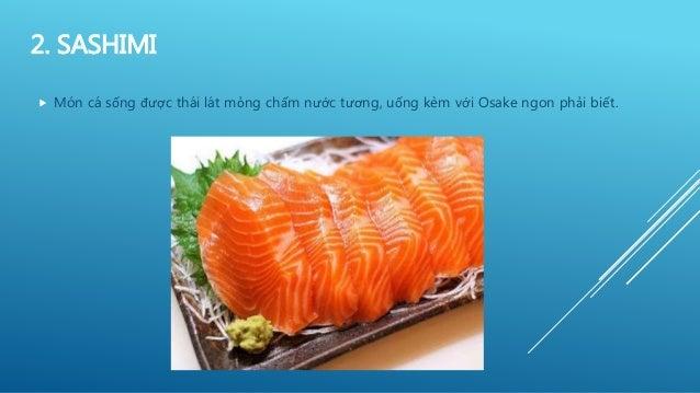 2. SASHIMI  Món cá sống được thái lát mỏng chấm nước tương, uống kèm với Osake ngon phải biết.
