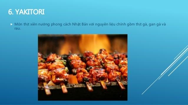 6. YAKITORI  Món thịt xiên nướng phong cách Nhật Bản với nguyên liệu chính gồm thịt gà, gan gà và rau.
