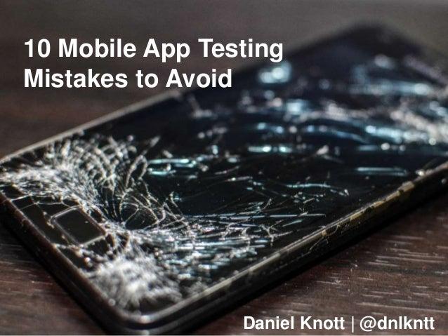 10 Mobile App Testing Mistakes to Avoid Daniel Knott | @dnlkntt