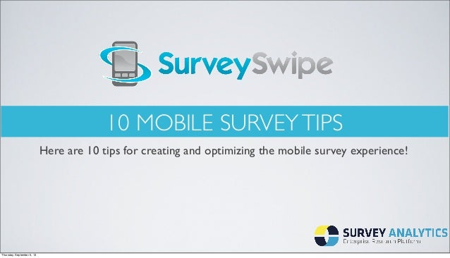 10 MOBILE SURVEYTIPS Here are 10 tips for creating and optimizing the mobile survey experience! Thursday, September 5, 13