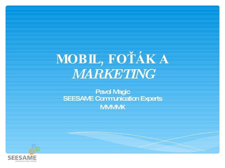 MOBIL, FOŤÁK A MARKETING Pavol Magic SEESAME Communication Experts MMMMX