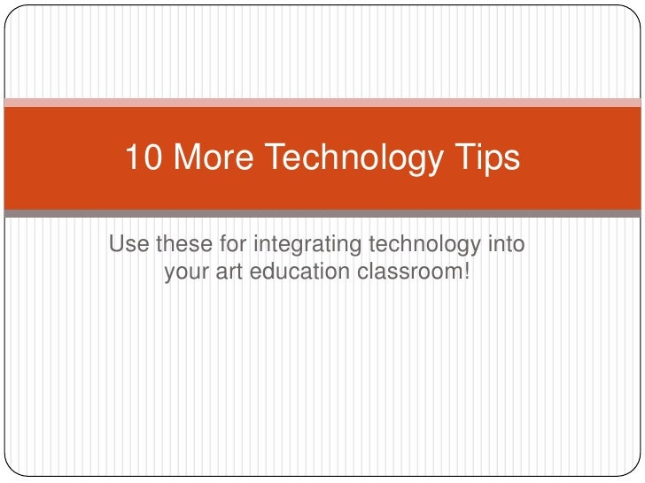 10 More Technology TipsUse these for integrating technology into     your art education classroom!
