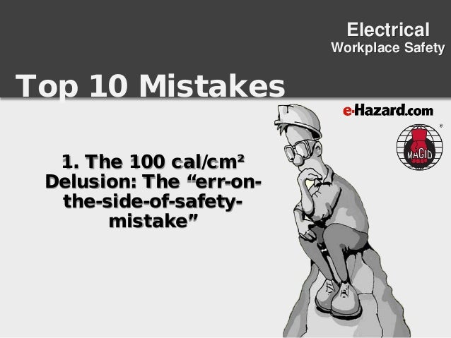 "Top 10 Mistakes Electrical Workplace Safety 1. The 100 cal/cm² Delusion: The ""err-on- the-side-of-safety- mistake"""