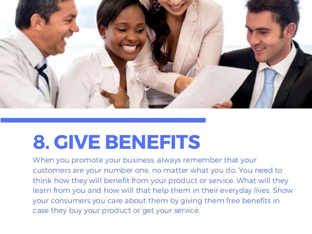 8. GIVEBENEFITSWhen you promote your business, always remember that your customers are your number one, no matter what you...