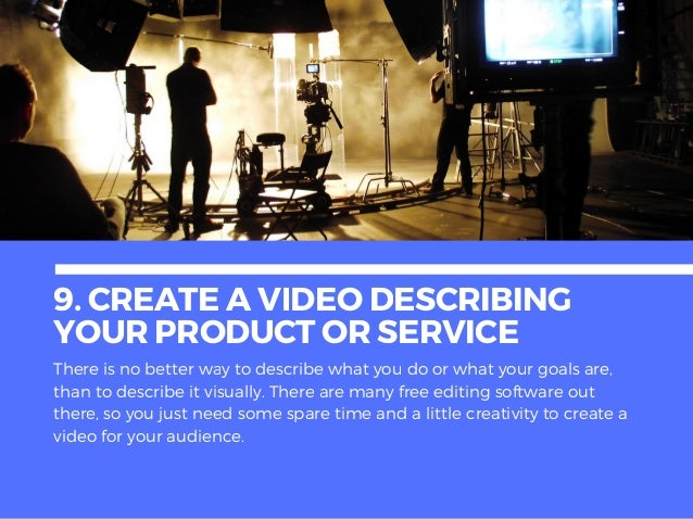 9. CREATEAVIDEODESCRIBING YOURPRODUCTORSERVICE There is no better way to describe what you do or what your goals are, than...