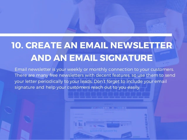 10. CREATE AN EMAIL NEWSLETTER AND AN EMAIL SIGNATURE Email newsletter is your weekly or monthly connection to your custom...