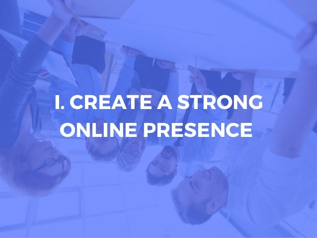 I. CREATE A STRONG ONLINE PRESENCE