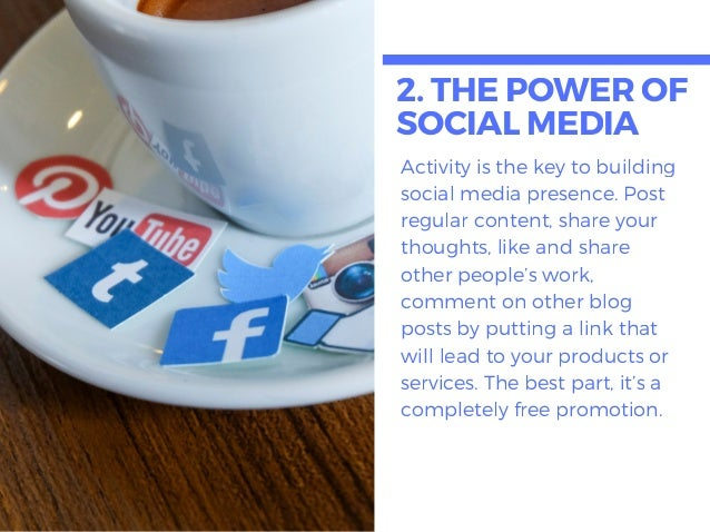 2. THEPOWEROF SOCIALMEDIA Activity is the key to building social media presence. Post regular content, share your thoughts...
