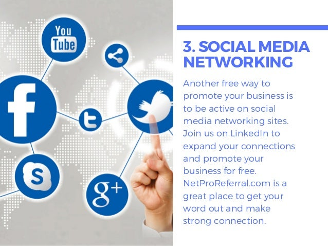 3. SOCIALMEDIA NETWORKING Another free way to promote your business is to be active on social media networking sites. Join...