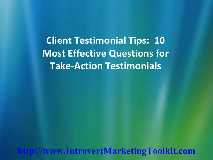 Client Testimonial Tips:  10 Most Effective Questions for Take-Action Testimonials http://www.IntrovertMarketingToolkit.com