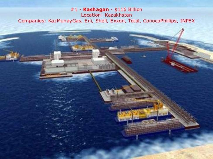 #1 - Kashagan - $116 Billion                      Location: KazakhstanCompanies: KazMunayGas, Eni, Shell, Exxon, Total, Co...
