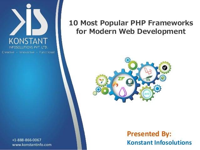 10 Most Popular PHP Frameworks for Modern Web Development www.konstantinfo.com +1-888-866-0067 Presented By: Konstant Info...
