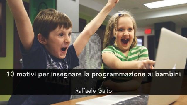 10 motivi per insegnare la programmazione ai bambini Raffaele Gaito