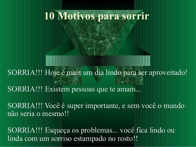10 Motivos para sorrir SORRIA!!! Hoje é mais um dia lindo para ser aproveitado! SORRIA!!! Existem pessoas que te amam... S...
