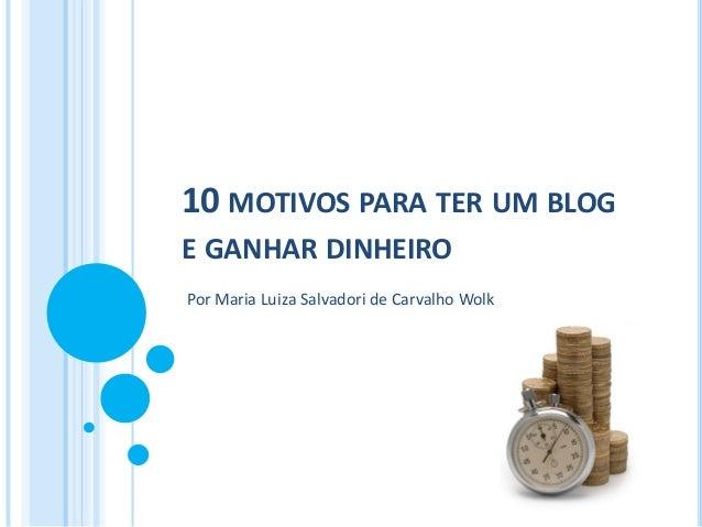 10 MOTIVOS PARA TER UM BLOG E GANHAR DINHEIRO Por Maria Luiza Salvadori de Carvalho Wolk
