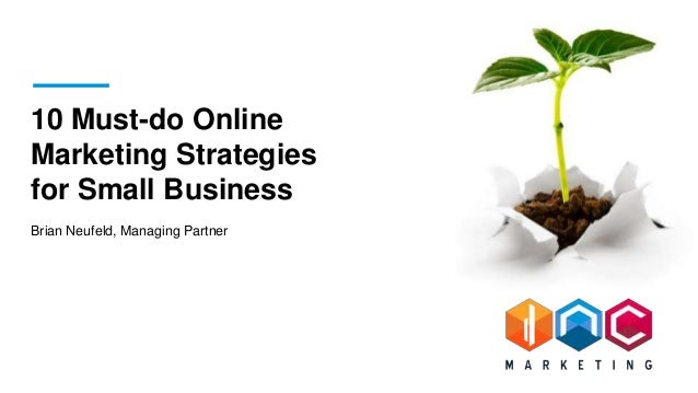 10 Must-do Online Marketing Strategies for Small Business Brian Neufeld, Managing Partner