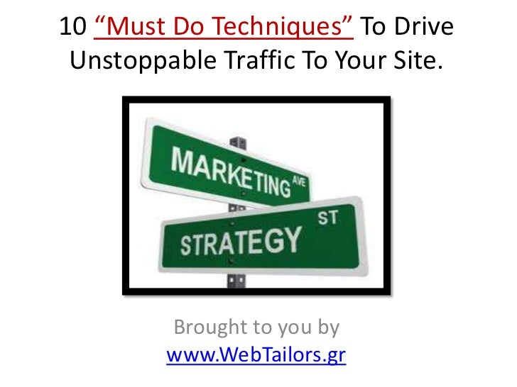 """10 """"Must Do Techniques"""" To Drive Unstoppable Traffic To Your Site.         Brought to you by         www.WebTailors.gr"""