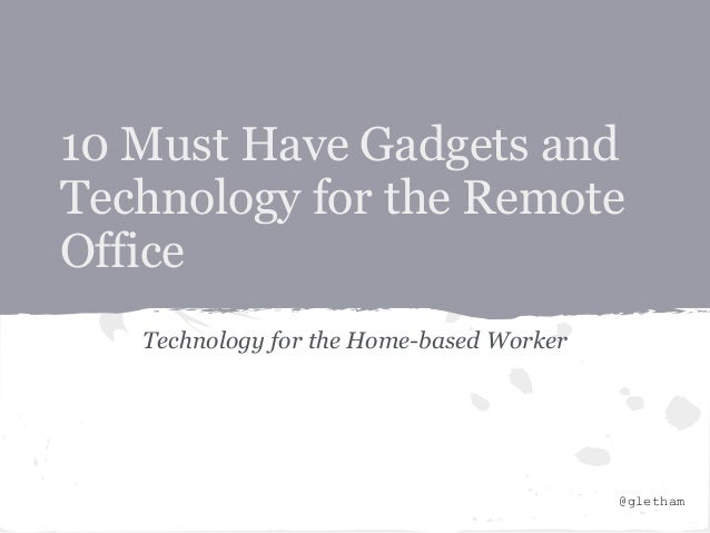10 Must Have Gadgets andTechnology for the RemoteOffice   Technology for the Home-based Worker                            ...