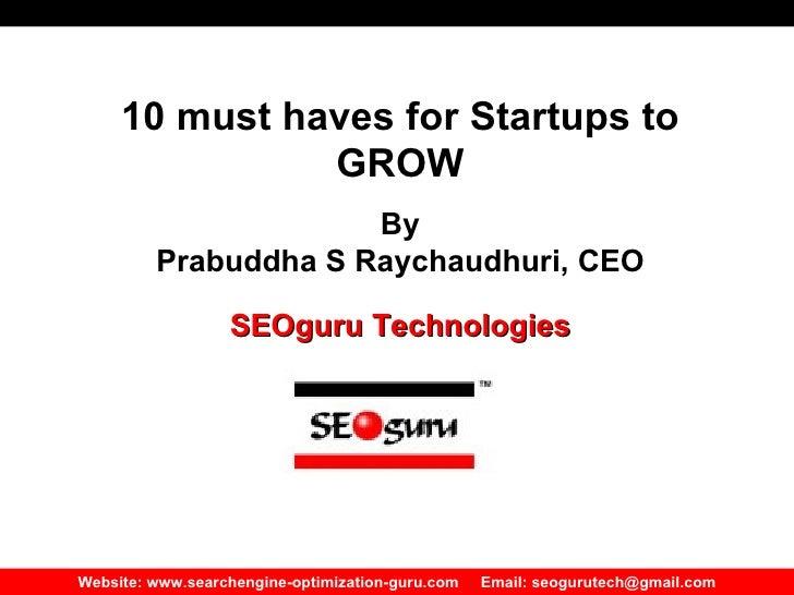 Website: www.searchengine-optimization-guru.com  Email: seogurutech@gmail.com 10 must haves for Startups to GROW By Prabud...