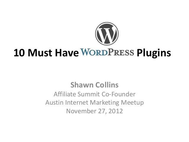 10 Must Have PluginsShawn CollinsAffiliate Summit Co-FounderAustin Internet Marketing MeetupNovember 27, 2012