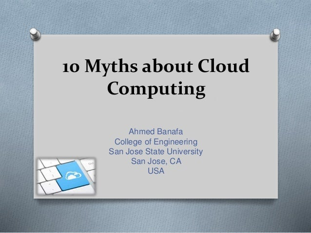 10 Myths about Cloud Computing Ahmed Banafa College of Engineering San Jose State University San Jose, CA USA