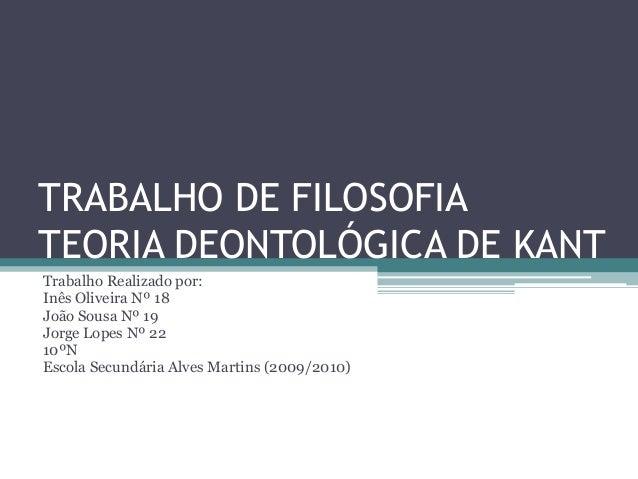 TRABALHO DE FILOSOFIATEORIA DEONTOLÓGICA DE KANTTrabalho Realizado por:Inês Oliveira Nº 18João Sousa Nº 19Jorge Lopes Nº 2...