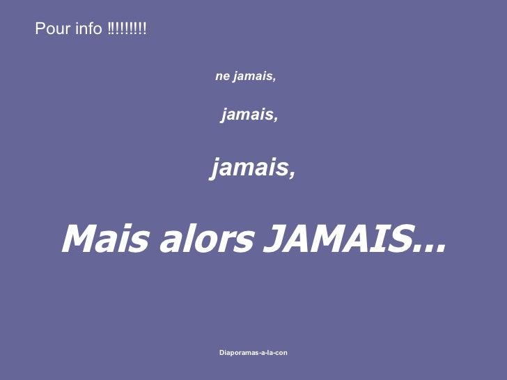Pour info!!!!!!!!! ne jamais,   jamais, jamais,  Mais alors JAMAIS...