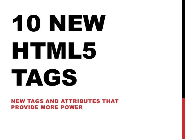 10 NEW HTML5 TAGS NEW TAGS AND ATTRIBUTES THAT PROVIDE MORE POWER