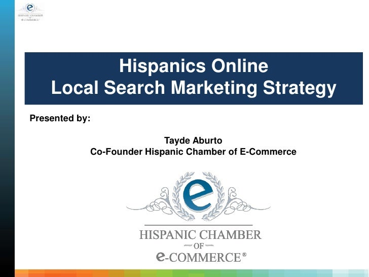 Hispanics Online    Local Search Marketing StrategyPresented by:                           Tayde Aburto            Co-Foun...