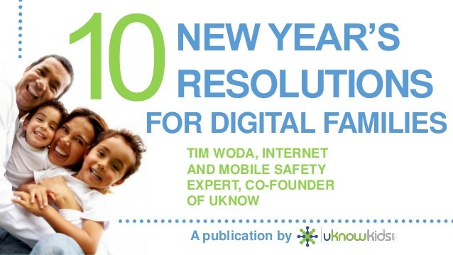 NEW YEAR'S RESOLUTIONS FOR DIGITAL FAMILIES TIM WODA, INTERNET AND MOBILE SAFETY EXPERT, CO-FOUNDER OF UKNOW A publication...