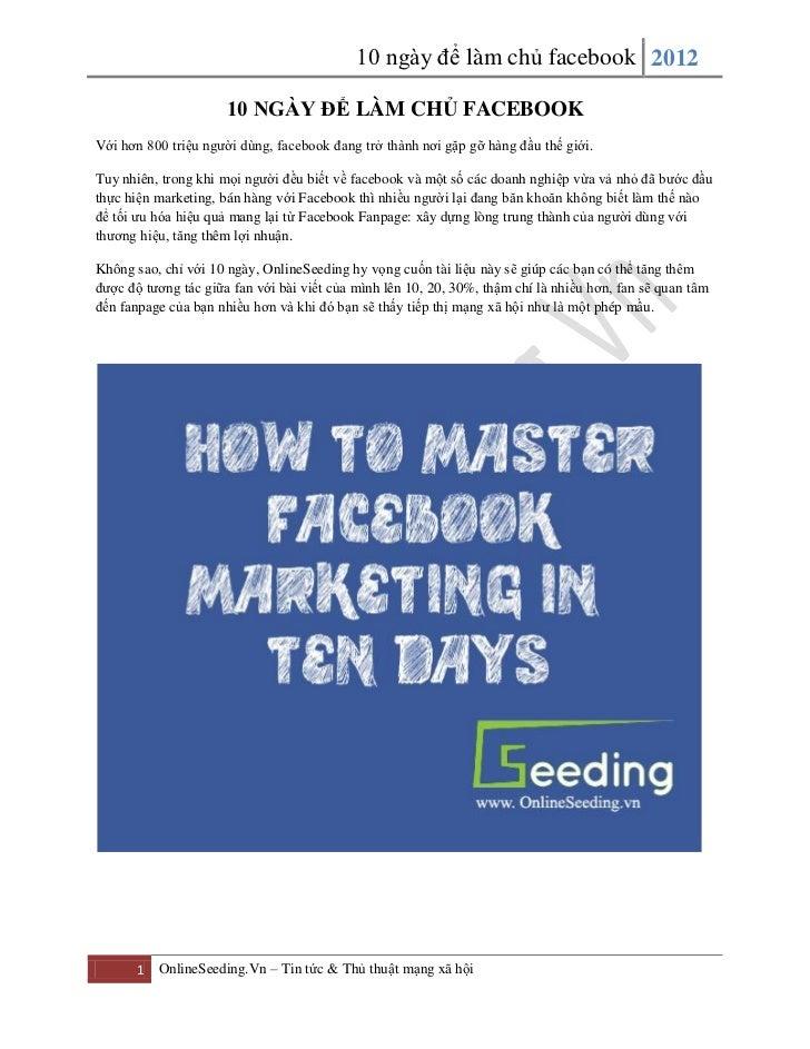 10 ngày để làm chủ facebook 2012                      10 NGÀY ĐỂ LÀM CHỦ FACEBOOKVới hơn 800 triệu người dùng, facebook đa...