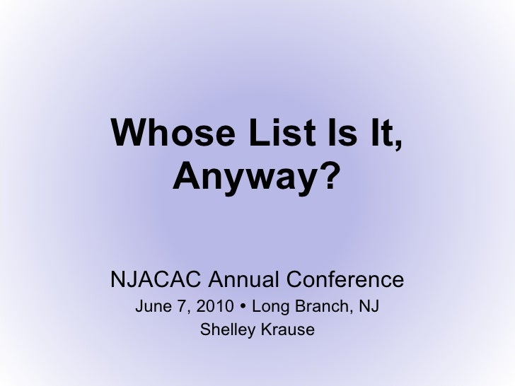 Whose List Is It, Anyway? NJACAC Annual Conference June 7, 2010    Long Branch, NJ Shelley Krause