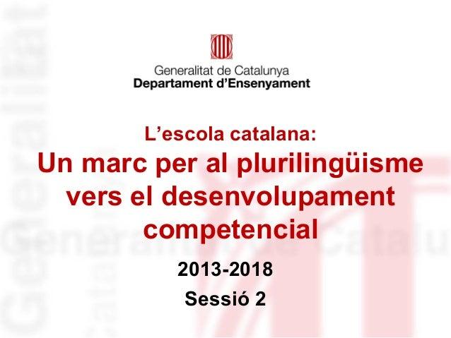 L'escola catalana:  Un marc per al plurilingüisme vers el desenvolupament competencial 2013-2018 Sessió 2
