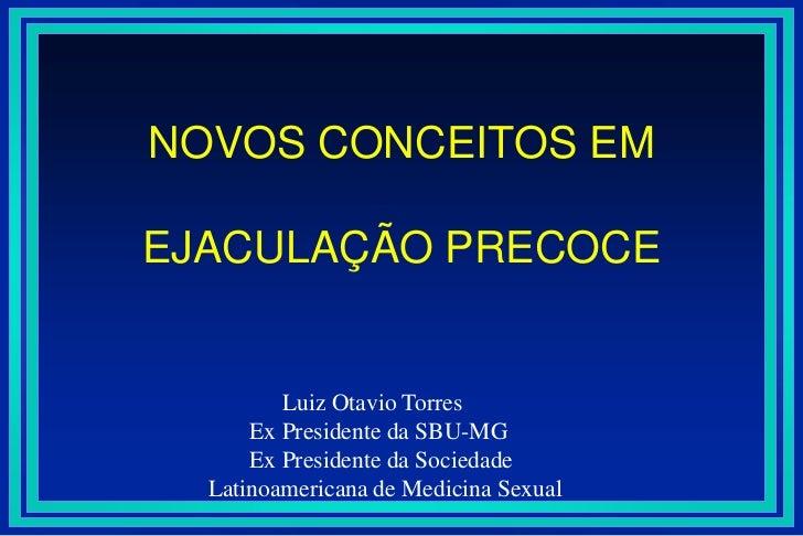 NOVOS CONCEITOS EMEJACULAÇÃO PRECOCE<br />Luiz Otavio Torres<br />       Ex Presidente da SBU-MG<br />       Ex Presidente...