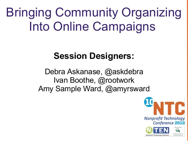 Bringing Community Organizing Into Online Campaigns Session Designers: Debra Askanase, @askdebra Ivan Boothe, @rootwork Am...